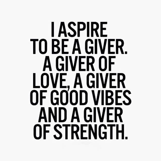 i-aspire-to-be-a-giver-a-giver-of-love-a-giver-of-good-vibes-and-a-giver-of-strength-charity-quote